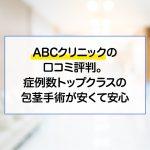 ABCクリニックの口コミ評判。症例数トップクラスの包茎手術が安くて安心